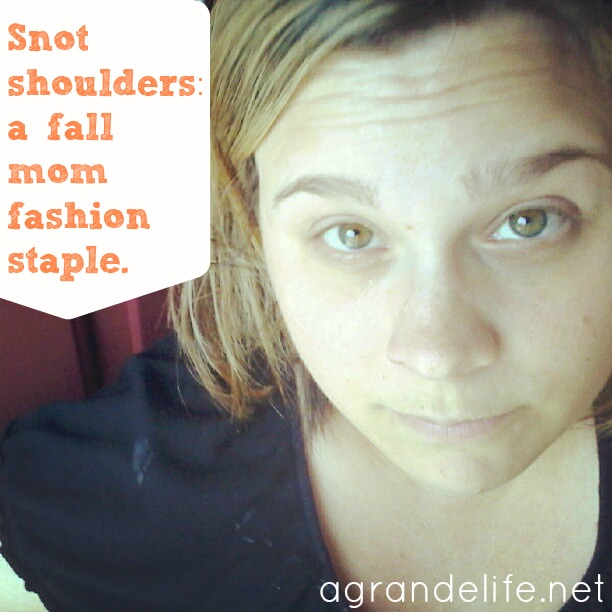 Snot shoulders: A fall mom fashion staple.