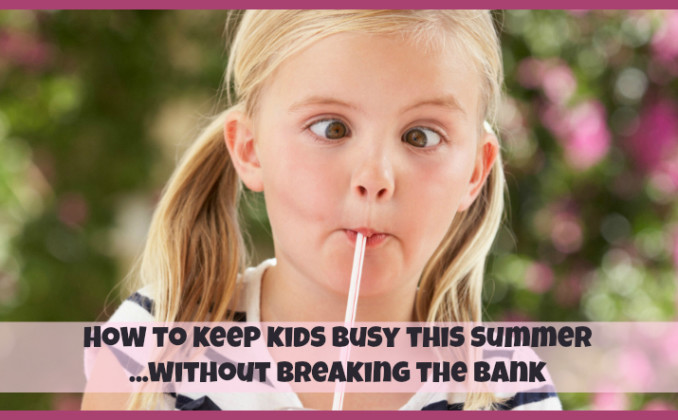 Keep Kids Busy This Summer (Without Breaking the Bank!)