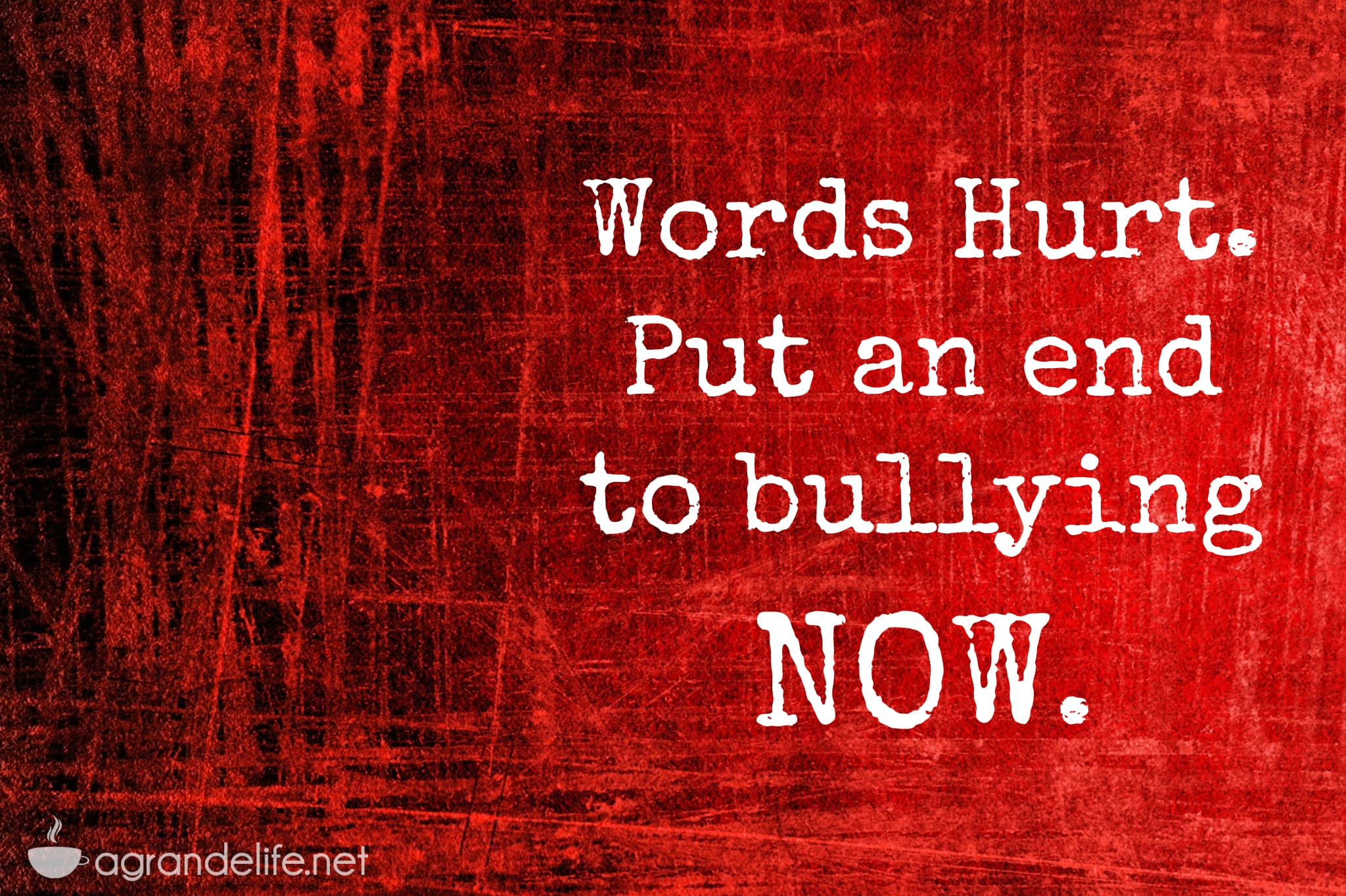 words hurt put an end to bullying now a grande life